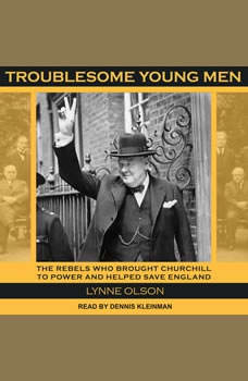 Troublesome Young Men: The Rebels Who Brought Churchill to Power and Helped Save England The Rebels Who Brought Churchill to Power and Helped Save England, Lynne Olson