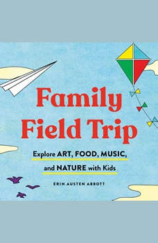 Family Field Trip: Explore Art, Food, Music, and Nature with Kid, Erin Austen Abbott