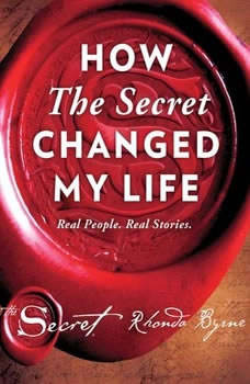 How The Secret Changed My Life: Real People. Real Stories. Real People. Real Stories., Rhonda Byrne