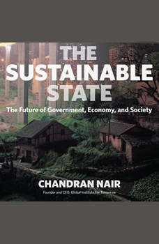 The Sustainable State: The Future of Government, Economy, and Society The Future of Government, Economy, and Society, Chandran Nair