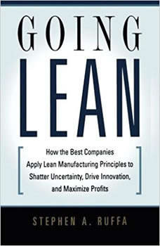 Going Lean: How the Best Companies Apply Lean Manufacturing Principles to Shatter Uncertainty, Drive Innovation, and Maximize Profits How the Best Companies Apply Lean Manufacturing Principles to Shatter Uncertainty, Drive Innovation, and Maximize Profits, Stephen A. Ruffa
