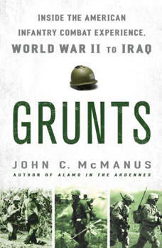 Grunts: Inside the American Infantry Combat Experience, World War II Through Iraq Inside the American Infantry Combat Experience, World War II Through Iraq, John C. McManus
