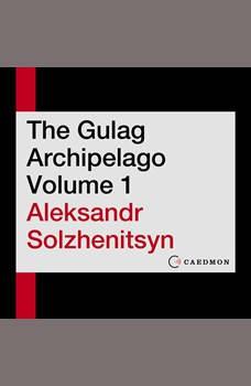 The Gulag Archipelago Volume 1: An Experiment in Literary Investigation, Aleksandr I. Solzhenitsyn