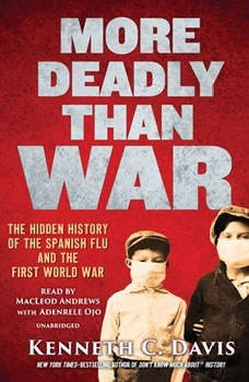 More Deadly Than War: The Hidden History of the Spanish Flu and the First World War, Kenneth C. Davis