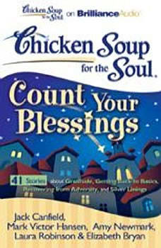 Chicken Soup for the Soul: Count Your Blessings - 41 Stories about Gratitude, Getting Back to Basics, Recovering from Adversity, and Silver Linings, Jack Canfield