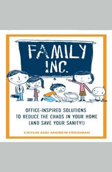 Family, Inc.: Office Inspired Solutions to Reduce the Chaos in Your Home (and Save Your Sanity!) Office Inspired Solutions to Reduce the Chaos in Your Home (and Save Your Sanity!), Caitlin Friedman