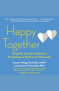 Happy Together: Using the Science of Positive Psychology to Build Love That Lasts, PhD Pawelski