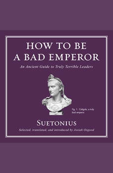 How to Be a Bad Emperor: An Ancient Guide to Truly Terrible Leaders, Suetonius