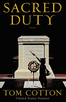 Sacred Duty: A Soldier's Tour at Arlington National Cemetery, Tom Cotton