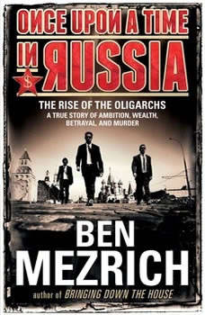 Once Upon a Time in Russia: The Rise of the Oligarchs and the Greatest Wealth in History, Ben Mezrich