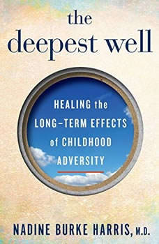 The Deepest Well: Healing the Long-Term Effects of Childhood Adversity Healing the Long-Term Effects of Childhood Adversity, Dr. Nadine Burke Harris
