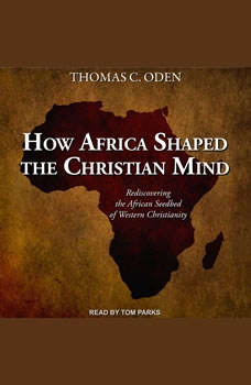 How Africa Shaped the Christian Mind: Rediscovering the African Seedbed of Western Christianity, PhD Oden