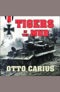 Tigers in the Mud: The Combat Career of German Panzer Commander Otto Carius, Otto Carius