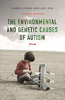 The Environmental and Genetic Causes of Autism, James Lyons-Weiler, PhD