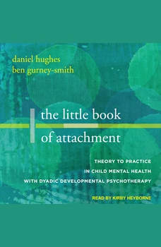 The Little Book of Attachment: Theory to Practice in Child Mental Health with Dyadic Developmental Psychotherapy, Ben Gurney-Smith