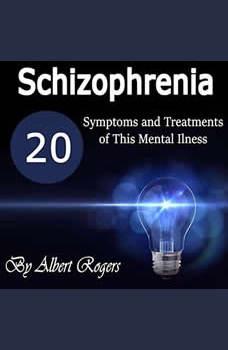 Schizophrenia: 20 Symptoms and Treatments of This Mental Illness, Albert Rogers