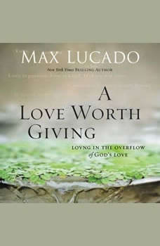 A Love Worth Giving: Living in the Overflow of God's Love, Max Lucado