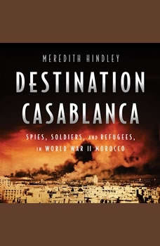 Destination Casablanca: Exile, Espionage, and the Battle for North Africa in World War II Exile, Espionage, and the Battle for North Africa in World War II, Meredith Hindley