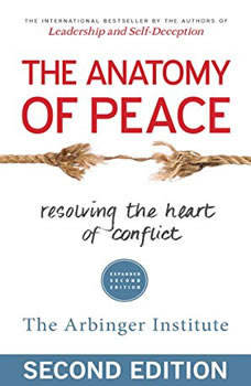 The Anatomy of Peace, Expanded Second Edition: Resolving the Heart of Conflict, the Arbinger Institute