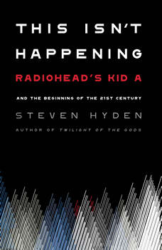 This Isn't Happening: Radiohead's Kid A and the Beginning of the 21st Century, Steven Hyden