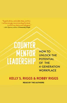 Counter Mentor Leadership: How to Unlock the Potential of the 4-Generation Workplace, Kelly S. Riggs