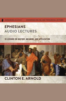 Ephesians: Audio Lectures (Zondervan Exegetical Commentary on the New Testament): 19 Lessons on History, Meaning, and Application, Clinton E. Arnold