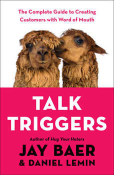 Talk Triggers: The Complete Guide to Creating Customers with Word-of-Mouth, Jay Baer