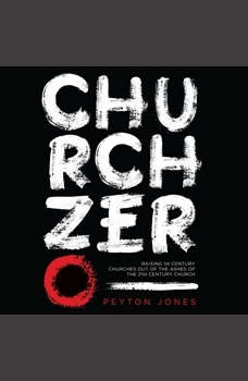 Church Zero: Raising 1st Century Churches out of the Ashes of the 21st Century Church, Peyton Jones