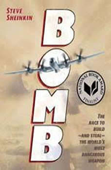 Bomb: The Race to Build--and Steal--the World's Most Dangerous Weapon The Race to Build--and Steal--the World's Most Dangerous Weapon, Steve Sheinkin