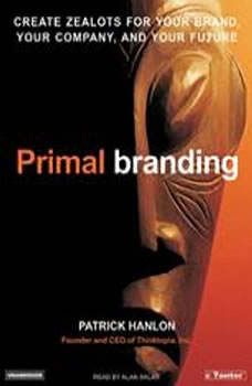 Primal Branding: Create Zealots for Your Brand, Your Company, and Your Future, Patrick Hanlon