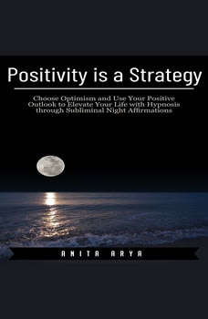 Positivity is a Strategy: Choose Optimism and Use Your Positive Outlook to Elevate Your Life with Hypnosis through Subliminal Night Affirmations, Anita Arya