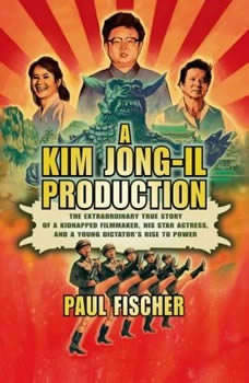 A Kim Jong-Il Production: The Extraordinary True Story of a Kidnapped Filmmaker, His Star Actress, and a Young Dictator's Rise to Power, Paul Fischer