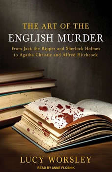 The Art of the English Murder: From Jack the Ripper and Sherlock Holmes to Agatha Christie and Alfred Hitchcock, Lucy Worsley