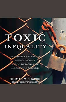 Toxic Inequality: How America's Wealth Gap Destroys Mobility, Deepens the Racial Divide, and Threatens Our Future, Thomas M. Shapiro