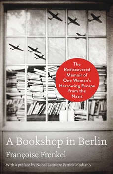 A Bookshop in Berlin: The Rediscovered Memoir of One Woman's Harrowing Escape from the Nazis, Francoise Frenkel