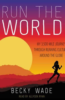 Run the World: My 3,500-Mile Journey Through Running Cultures Around the Globe, Becky Wade