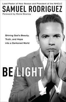Be Light: Shining God's Beauty, Truth, and Hope into a Darkened World, Samuel Rodriguez