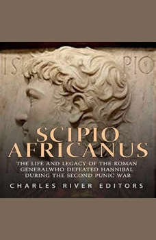 Scipio Africanus: The Life and Legacy of the Roman General Who Defeated Hannibal during the Second Punic War, Charles River Editors