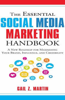 The Essential Social Media Marketing Handbook: A New Roadmap for Maximizing Your Brand, Influence, and Credibility A New Roadmap for Maximizing Your Brand, Influence, and Credibility, Gail Z. Martin