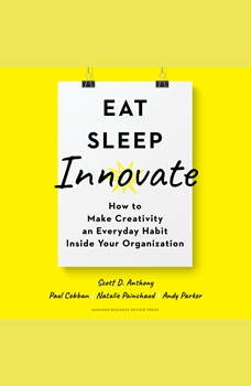 Eat, Sleep, Innovate: How to Make Creativity an Everyday Habit Inside Your Organization, Scott D. Anthony