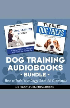 Dog Training Audiobooks Bundle: How to Train Your Doggy Essential Commands, My Ebook Publishing House