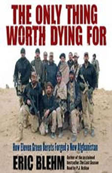The Only Thing Worth Dying For: How Eleven Green Berets Fought for a New Afghanistan, Eric Blehm