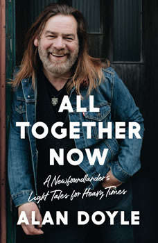 All Together Now: A Newfoundlander's Light Tales for Heavy Times, Alan Doyle