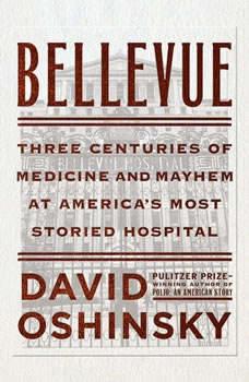 Bellevue: Three Centuries of Medicine and Mayhem at America's Most Storied Hospital, David Oshinsky