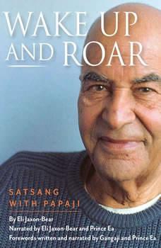 Wake Up and Roar: Satsang with Papaji, Eli Jaxon-Bear