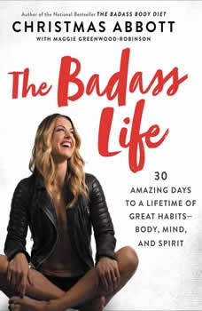 The Badass Life: 30 Amazing Days to a Lifetime of Great Habits--Body, Mind, and Spirit 30 Amazing Days to a Lifetime of Great Habits--Body, Mind, and Spirit, Christmas Abbott
