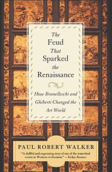The Feud That Sparked the Renaissance: How Brunelleschi and Ghiberti Changed the Art World, Paul Robert Walker