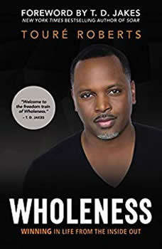 Wholeness: Winning in Life from the Inside Out Winning in Life from the Inside Out, Toure Roberts