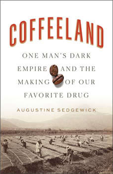 Coffeeland: One Man's Dark Empire and the Making of Our Favorite Drug, Augustine Sedgewick