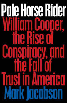 Pale Horse Rider: William Cooper, the Rise of Conspiracy, and the Fall of Trust in America, Mark Jacobson
